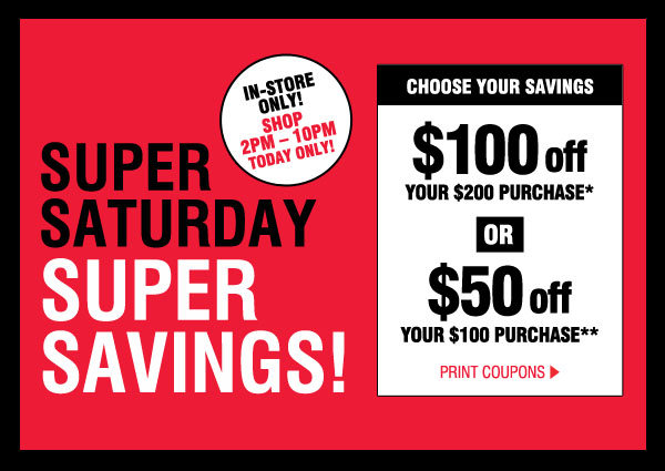 SUPER SATURDAY SUPER SAVINGS! IN-STORE ONLY! SHOP 2PM-10PM TODAY ONLY! CHOOSE YOUR SAVINGS. $100 off YOUR $200 PURCHASE* OR $50 off YOUR $100 PURCHASE**. PRINT COUPONS.