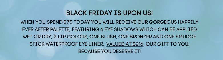 BLACK FRIDAY IS UPON US! When youspend $75 today you will receive ourgorgeous Happily Ever After Palette,featuring 6 eye shadows which can beapplied wet or dry, 2 lip colors, oneblush, one bronzer and one SmudgeStick Waterproof Eye Liner. Valued at$216, our gift to you, because youdeserve it!