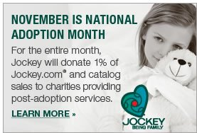 For the entire month, Jockey will donate 1% of Jockey.com and catalog sales to charities providing post-adoption services. LEARN MORE