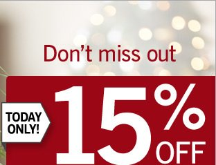 Today only! Save 15% off your entire online purchase*. Use promo code SAVE15. Valid online only.