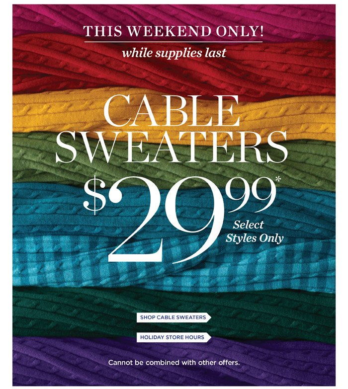 This weekend only while supplies last! $29.99 Cable Sweaters. Select styles only. Cannot be combined with other offers. See our Holiday Store Hours.