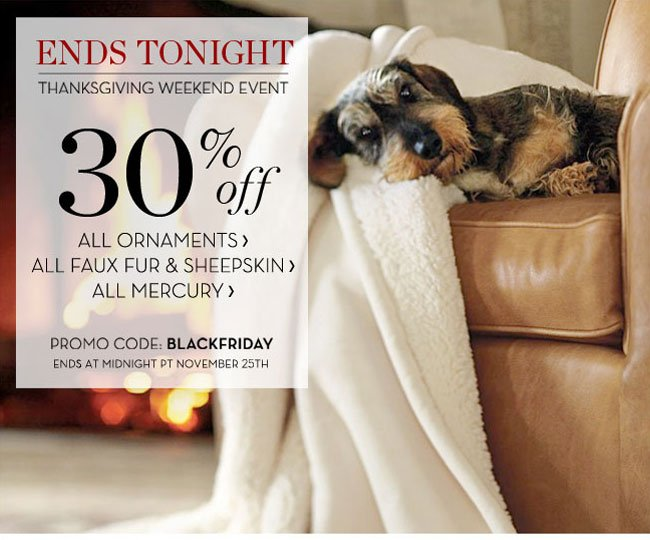 ENDS TONIGHT - THANKSGIVING WEEKEND EVENT - 30% off - ALL ORNAMENTS, ALL FAUX FUR & SHEEPSKIN, ALL MERCURY - PROMO CODE: BLACKFRIDAY - ENDS AT MIDNIGHT PT NOVEMBER 25TH