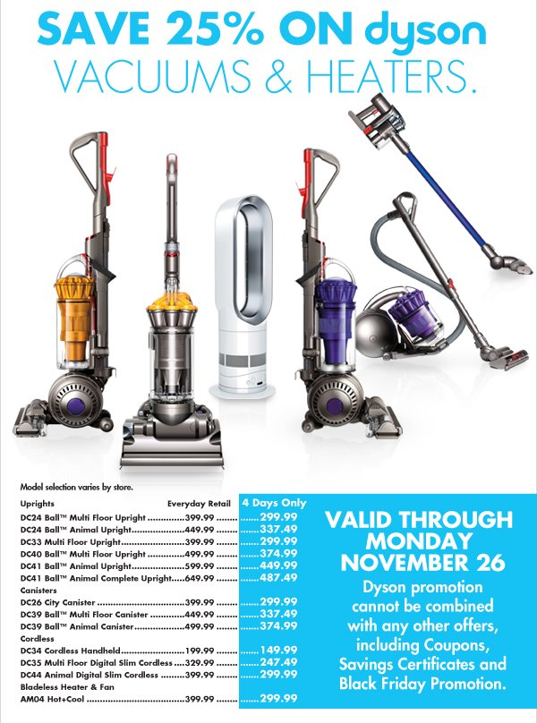 SAVE 25% ON DYSON VACUUMS & HEATERS.  VALID THROUGH MONDAY NOVEMBER 26 Dyson promotion cannot be combined with any other offers, including Coupons, Savings Certificates and Black Friday Promotion.  Uprights DC24 Ball™ Multi Floor Upright Everyday Retail $399.99 4 Days Only $299.99  DC24 Ball™ Animal Upright Everyday Retail $449.99 4 Days Only  $337.49  DC33 Multi Floor Upright Everyday Retail $399.99 4 Days Only $299.99  DC40 Ball™ Multi Floor Upright  Everyday Retail $499.99 4 Days Only $374.99  DC41 Ball™ Animal Upright  Everyday Retail $599.99 4 Days Only $449.99  DC41 Ball™ Animal Complete Upright  Everyday Retail $649.99 4 Days Only $487.49  Canisters  DC26 City Canister Everyday Retail $399.99 4 Days Only $299.99  DC39 Ball™ Multi Floor Canister Everyday Retail $449.99 4 Days Only $337.49  DC39  Ball™ Animal Canister Everyday Retail $499.99 4 Days Only $374.99  Cordless  DC34 Cordless Handheld  Everyday Retail $199.99 4 Days Only $149.99  DC35 Multi Floor Digital Slim Cordless Everyday Retail $329.99 4 Days Only $247.99  DC44 Animal Digital Slim Cordless Everyday Retail $399.99 4 Days Only $299.99  Bladeless Heater & Fan AM04 Hot+Cool Everyday Retail $399.99 4 Days Only $299.99