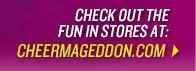 CHECK OUT THE FUN IN STORES AT: CHEERMAGEDDON.COM