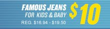 FAMOUS JEANS FOR KIDS & BABY $10 REG. $16.94 - $19.50