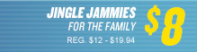 JINGLE JAMMIES FOR THE FAMILY $8 REG. $12 - $19.94