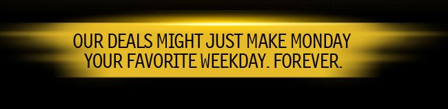 OUR DEALS MIGHT JUST MAKE MONDAY YOUR FAVORITE WEEKDAY. FOREVER.