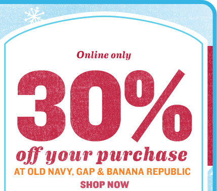Online only | 30% off your purchase AT OLD NAVY, GAP & BANANA REPUBLIC | SHOP NOW