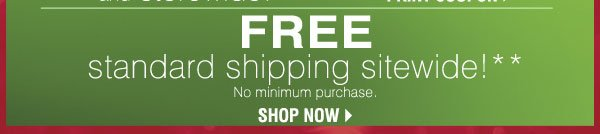 FREE standard shipping sitewide!** No minimum purchase. SHOP NOW.