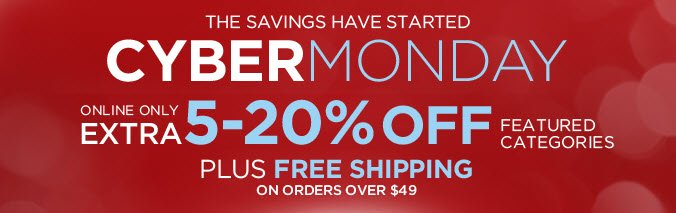THE SAVINGS HAVE STARTED - CYBER MONDAY | ONLINE ONLY | EXTRA 5-20% OFF FEATURED CATEGORIES | PLUS FREE SHIPPING ON ORDERS OVER $49