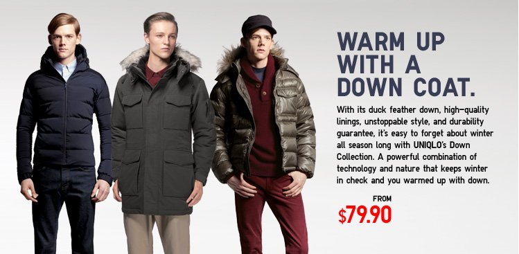 Warm up with a down coat. With its duck feather down, high-quality linings, unstoppable style, and durability guarantee, it's easy to forget about winter all season long with UNIQLO's Down Collection. A powerful combination of technology and nature that keeps winter in check and you warmed up with down.