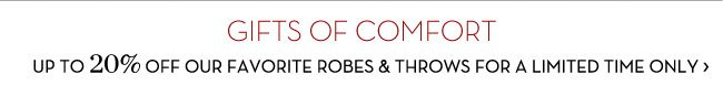 GIFTS OF COMFORT - UP TO 20% OFF OUR FAVORITE ROBES & THROWS FOR A LIMITED TIME ONLY