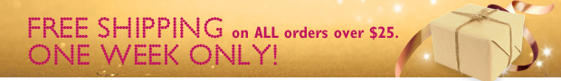 Free Shipping on ALL orders over $25. One Week Only!