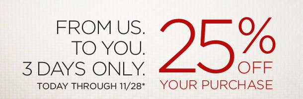 25% Off Your Purchase Today Through 11/28*