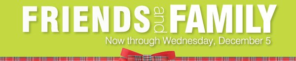 Friends and Family now through Wednesday, December 5.