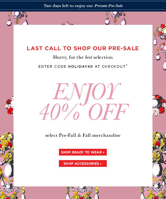 Last call to shop our pre-sale. Hurry, for the best selection. Enter code holiday40 at checkout* Enjoy 40% off select Pre-Fall & Fall merchandise.