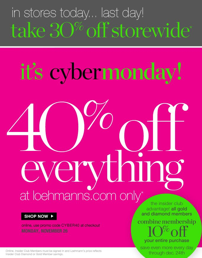 always free shipping  on all orders over $1OO*  in stores today... last day! take 3O% off storewide*  it's cybermonday!  4O% off  everything at loehmanns.com only*  Shop now  online, use promo code CYBER40 at checkout monday, november 26  the insider club  advantage! all gold and diamond members combine membership 1O% off your entire purchase save even more every day through dec. 24th  Online, Insider Club Members must be signed in and Loehmann's price reflects  Insider Club Diamond or Gold Member savings.