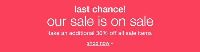 Last chance! Our sale is on sale. Take an additional 30% off all sale items. Shop now.