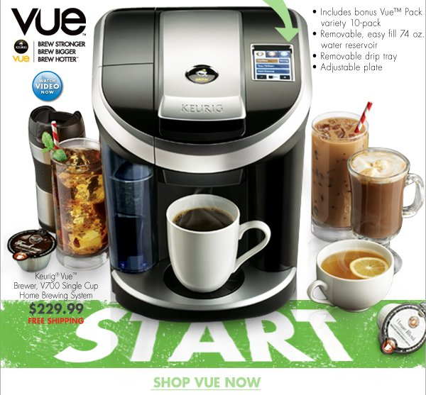 Vue™ BREW STRONGER BREW BIGGER BREW HOTTER® WATCH VIDEO NOW Keurig® Vue™ Brewer, V700 Single Cup Home Brewing System $229.99 FREE SHIPPING - Includes bonus Vue™ Pack variety 10-pack - Removable, easy fill 74 oz. water reservoir - Removable drip try - Adjustable plate SHOP VUE NOW