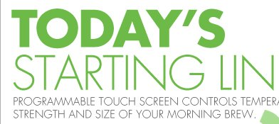 TODAY'S STARTING LINE PROGRAMMABLE TOUCH SCREEN CONTROLS, TEMPERATURE, STRENGTH AND SIZE OF YOUR MORNING BREW.