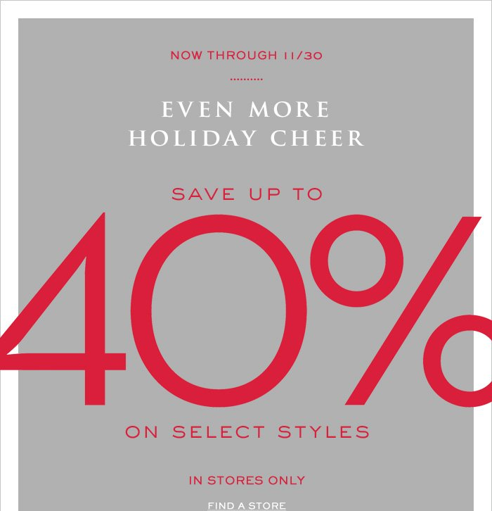NOW THROUGH 11/30 | EVEN MORE HOLIDAY CHEER | SAVE UP TO 40% ON SELECT STYLES | IN STORES ONLY. FIND A STORE