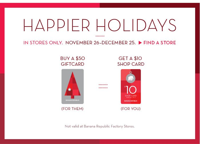 HAPPIER HOLIDAYS | IN STORES ONLY. NOVEMBER 26-DECEMBER 25. FIND A STORE | BUY A $50 GIFTCARD (FOR THEM) GET A $10 SHOP CARD (FOR YOU) | Not valid at Banana Republic Factory Stores.