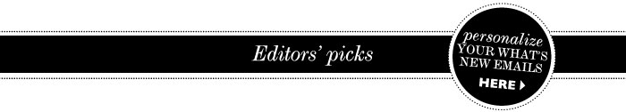 EDITORS' PICKS. Personalize your What's New emails here