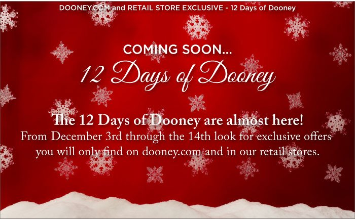 Coming soon... 12 Days of Dooney! From December 3rd through the 14th look for exclusive offers you will only find on dooney.com and in our retail stores.