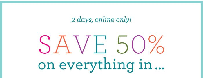 2 days, online only! Save 50% on everything in ...