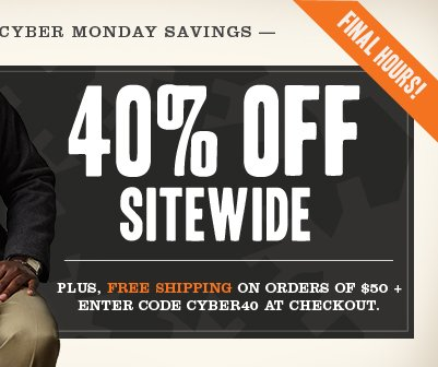 FINAL HOURS! CYBER MONDAY SAVINGS 40% OFF SITEWIDE. Plus, Free Shipping on orders of $50 + Enter code cyber40 at checkout.