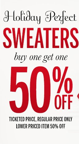 Holiday Perfect Sweaters - Buy one get one 50% off! Ticketed price, regular price only. Lower priced item 50% off.