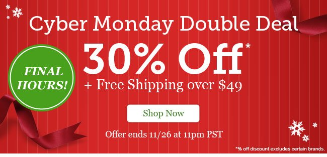 FINAL HOURS! Cyber Monday Double Deal. 30% Off + Free Shipping on orders over $49. Shop Now >