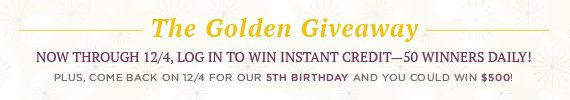 The Golden Giveaway: Now through 12/4, Log In to Win Instant Credit – 50 Winners Daily!