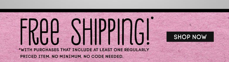 free shipping! shop now withpurchase of one regularly priced item
