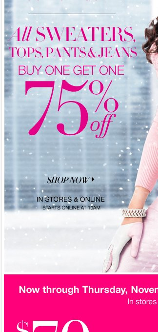 ALL Sweaters, Tops, Pants & Jeans are BUY ONE GET ONE 75% OFF! Starts online at 10AM!