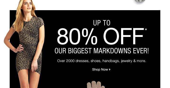 UP TO 80% OFF* OUR BIGGEST MARKDOWNS EVER!