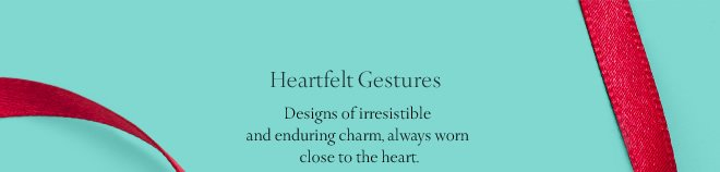 Heartfelt Gestures: Designs of irresistible and enduring charm, always worn close to the heart.