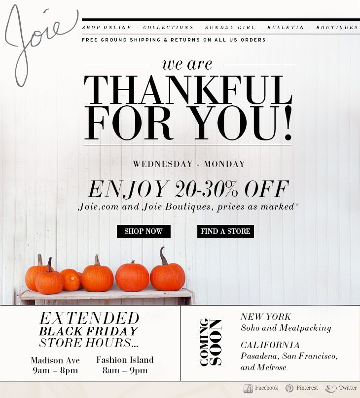 we are THANKFUL FOR YOU! WEDNESDAY - MONDAY ENJOY 20-30% OFF Joie.com and Joie Boutiques, prices as marked* SHOP NOW