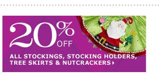 20% off all stockings, stocking holders, tree skirts & nutcrackers