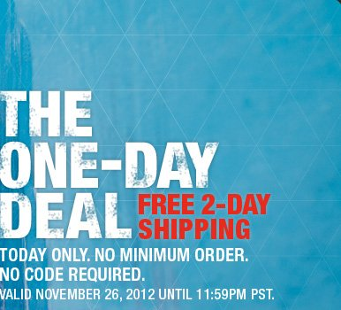 THE ONE-DAY DEAL FREE 2-DAY  SHIPPING TODAY ONLY. NO MINIMUM ORDER. NO CODE REQUIRED. VALID NOVEMBER 26, 2012 UNTIL 11:59PM PST.