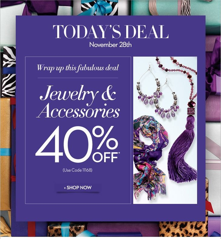 Today's Deal November 28th  Wrap up this fabulous deal...  Jewelry & Accessories  40% OFF*  (use code 11168)  SHOP NOW