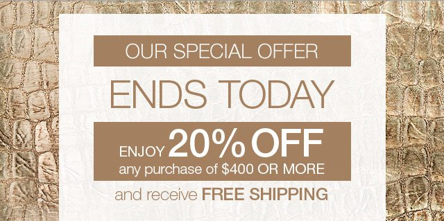 Our special offer ends today. Enjoy 20% off any purchase of $400 or more and receive free shipping.