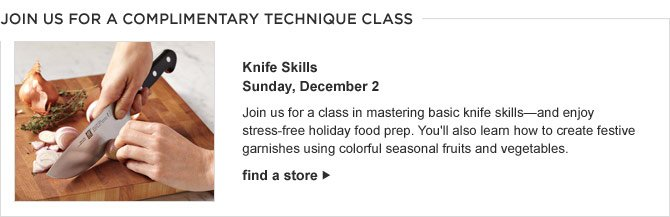 JOIN US FOR A COMPLIMENTARY TECHNIQUE CLASS - Knife Skills - Sunday, December 2 - Join us for a class in mastering basic knife skills—and enjoy stress-free holiday food prep. You'll also learn how to create festive garnishes using colorful seasonal fruits and vegetables. FIND A STORE