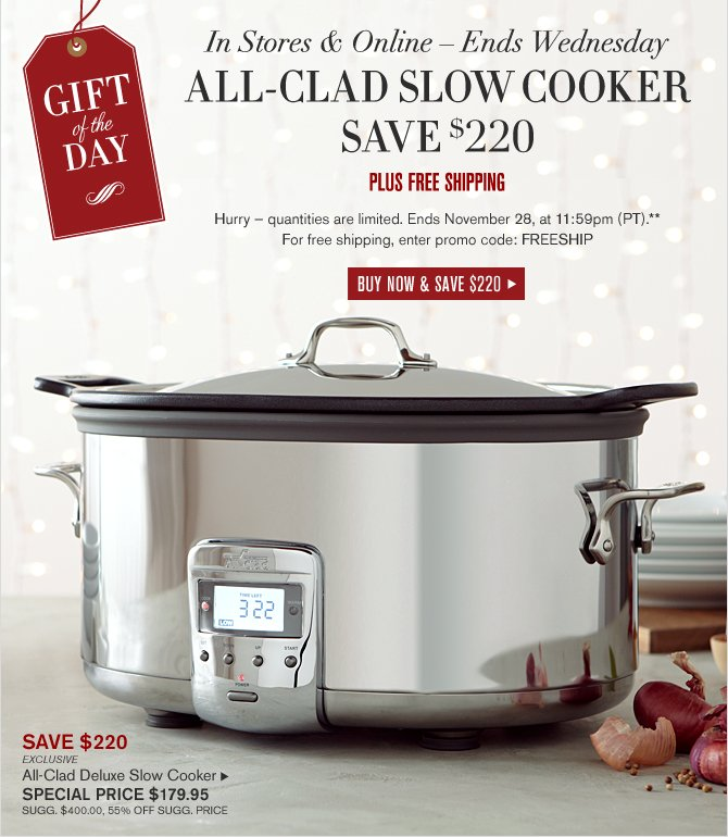 GIFT OF THE DAY -- IN STORES & ONLINE – Ends Wednesday -- ALL-CLAD SLOW COOKER - SAVE $220 - PLUS FREE SHIPPING  -- Hurry — quantities are limited. Ends November 28, at 11:59pm (PT).** For free shipping, enter promo code: FREESHIP -- SAVE $220 - EXCLUSIVE -- ALL-CLAD DELUXE SLOW COOKER -- SPECIAL PRICE $179.95 (SUGG. $400.00, 55% OFF SUGG. PRICE) -- BUY NOW & SAVE $220