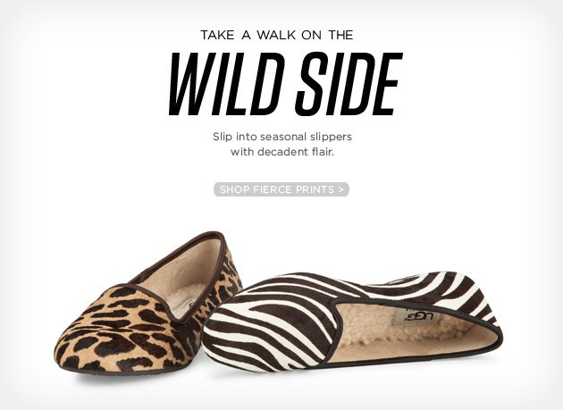 Take a walk on the wild side - Slip into seasonal slippers with decadent flair - Shop fierce Prints