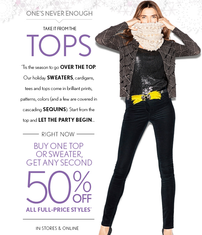 ONE'S NEVER ENOUGH!  TAKE IT FROM THE  TOPS  'Tis the season to go OVER THE TOP. Our holiday SWEATERS, cardigans,  tees and tops come in brilliant prints,  patterns, colors (and a few are covered in cascading SEQUINS).  Start from the  top and LET THE PARTY BEGIN...  RIGHT NOW BUY ONE TOP OR SWEATER,  GET ANY SECOND 50% OFF ALL FULL-PRICE STYLES* IN STORES & ONLINE