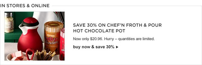 IN STORES & ONLINE -- Save 30% on Chef'N Froth & Pour Hot Chocolate Pot -- Now only $20.96. Hurry – quantities are limited. -- BUY NOW & SAVE 30%