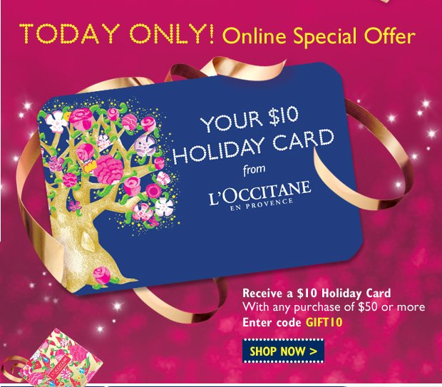 TODAY ONLY! Online Special Offer.   Receive a $10 Holiday Card With any purchase of $50 or more Enter code GIFT10