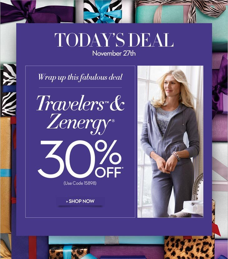 Today's Deal November 27th  Wrap up this fabulous deal…  Travelers™ and Zenergy® 30% OFF*  (use code 15898)  SHOP NOW