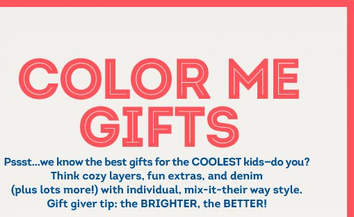 COLOR ME GIFTS | Pssst...we know the best gifts for the COOLEST kids—do you? Think cozy layers, fun extras, and denim (plus lots more!) with individual, mix-it-their way style. Gift giver tip: the BRIGHTER, the BETTER!